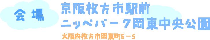 会場:京阪枚方市駅前 ニッペパーク岡東中央公園 大阪府枚方市岡東町6-5